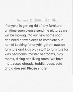Looking for furniture that anyone is getting rid of we will be moving into our new home soon and I wanted some pieces to complete our home!