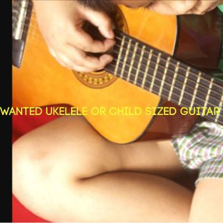 WANTED ukelele or child's guitar