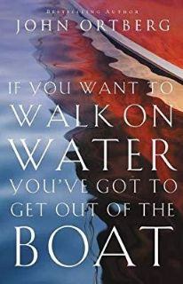 John Ortberg If You Want to Walk on Water, You've Got to Get Out of the Boat