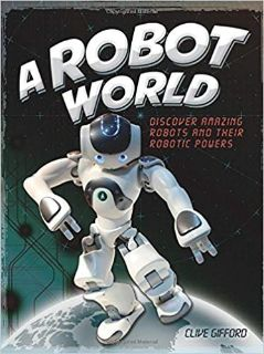 A Robot World Hard Cover Book Discover Amazing Robots and their Robotic Powers Age 8 - 12 * Grad...