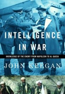 Intelligence in War: Knowledge of the Enemy from Napoleon to Al-Qaeda by John Keegan