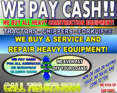 WE BUY HEAVY CONSTRUCTION EQUIPMENT***WE COME TO YOU!